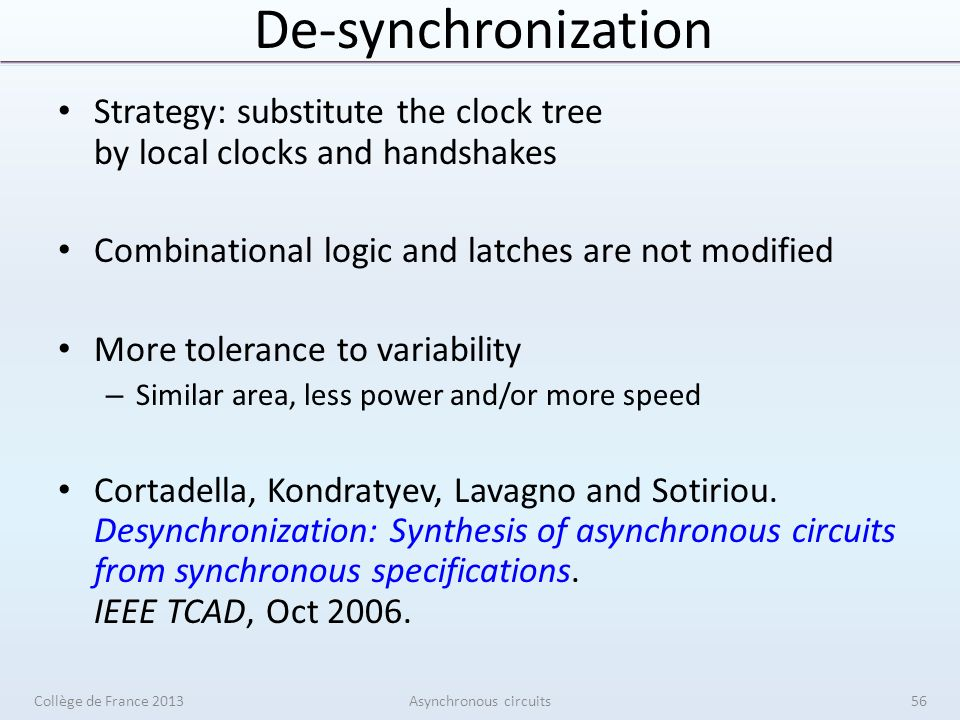 De-synchronization Strategy: substitute the clock tree by local clocks and handshakes Combinational logic and latches are not modified More tolerance to variability – Similar area, less power and/or more speed Cortadella, Kondratyev, Lavagno and Sotiriou.