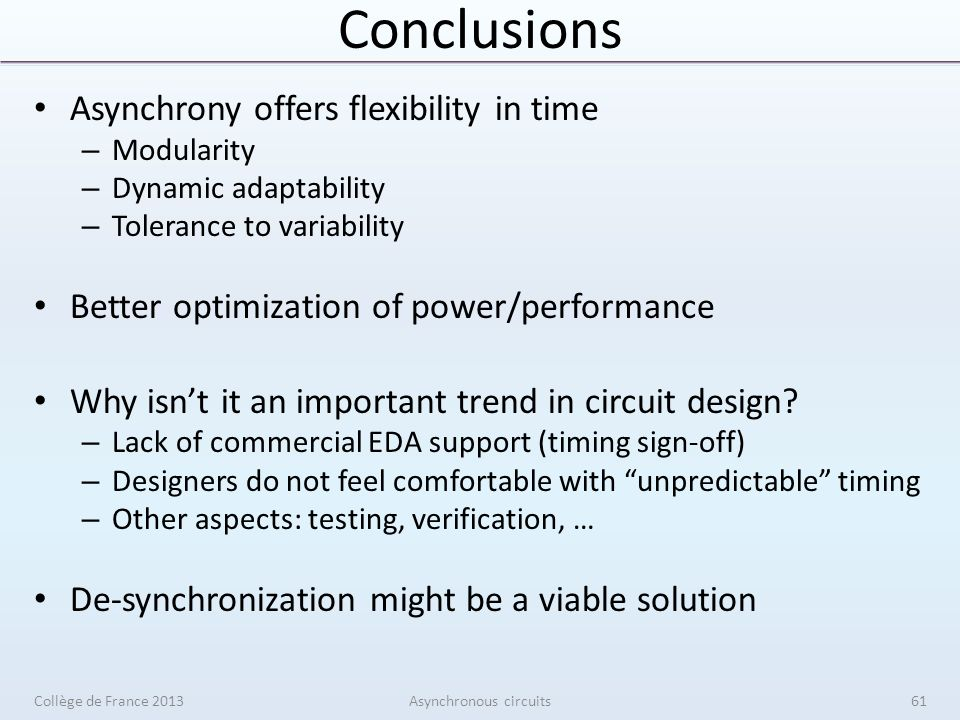 Conclusions Asynchrony offers flexibility in time – Modularity – Dynamic adaptability – Tolerance to variability Better optimization of power/performance Why isnt it an important trend in circuit design.