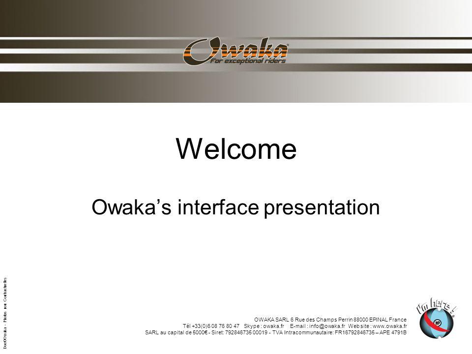 Welcome Owakas interface presentation OWAKA SARL 6 Rue des Champs Perrin 88000 EPINAL France Tél +33(0)6 08 76 80 47 Skype : owaka.fr E-mail : info@owaka.fr Web site : www.owaka.fr SARL au capital de 5000 - Siret: 792846735 00019 - TVA Intracommunautaire: FR16792846735 – APE 4791B Doc©Owaka – Photos non Contractuelles