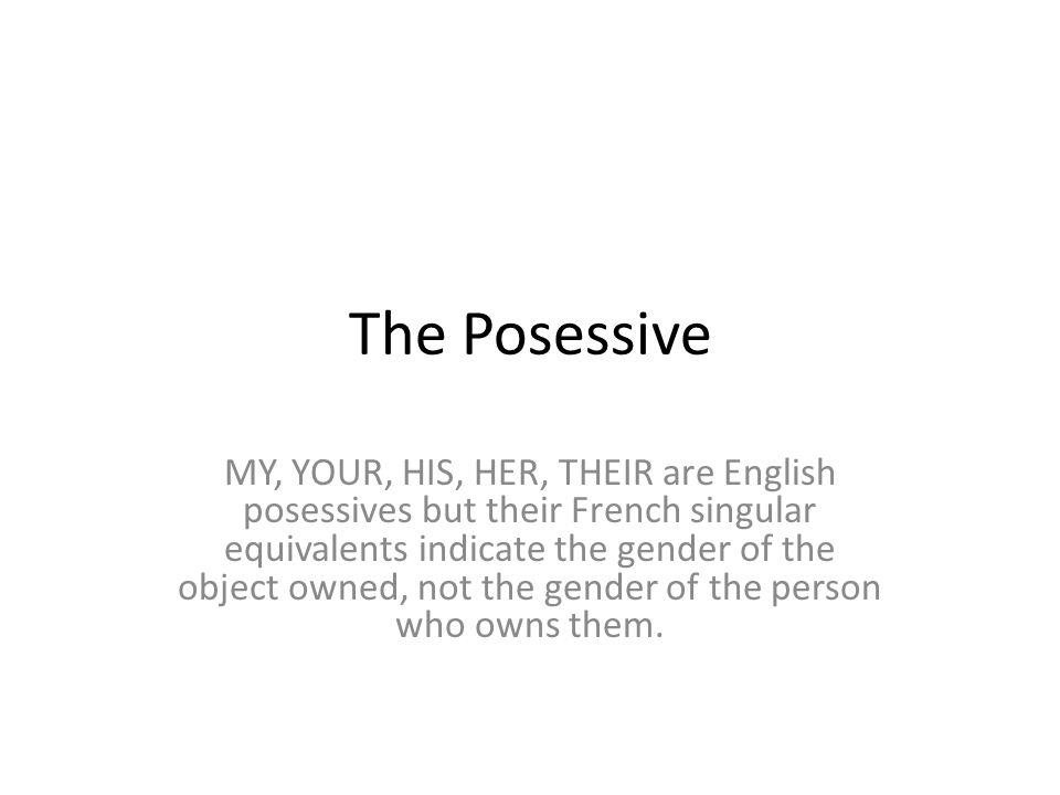 The Posessive MY, YOUR, HIS, HER, THEIR are English posessives but their French singular equivalents indicate the gender of the object owned, not the