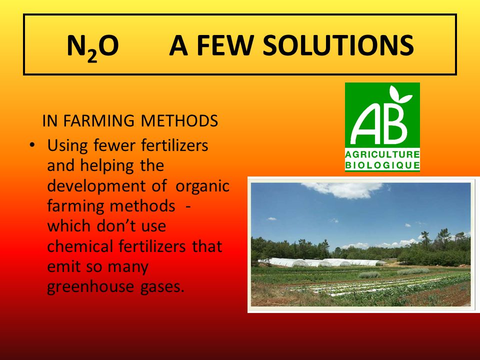 N 2 O A FEW SOLUTIONS IN FARMING METHODS Using fewer fertilizers and helping the development of organic farming methods - which dont use chemical fert