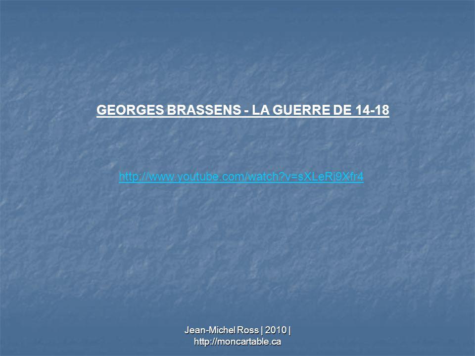 http://www.youtube.com/watch?v=sXLeRi9Xfr4 GEORGES BRASSENS - LA GUERRE DE 14-18 Jean-Michel Ross | 2010 | http://moncartable.ca