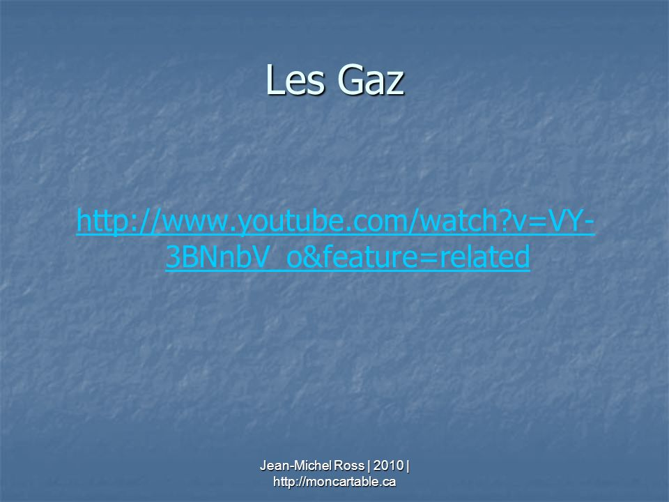 Les Gaz http://www.youtube.com/watch?v=VY- 3BNnbV_o&feature=related Jean-Michel Ross | 2010 | http://moncartable.ca