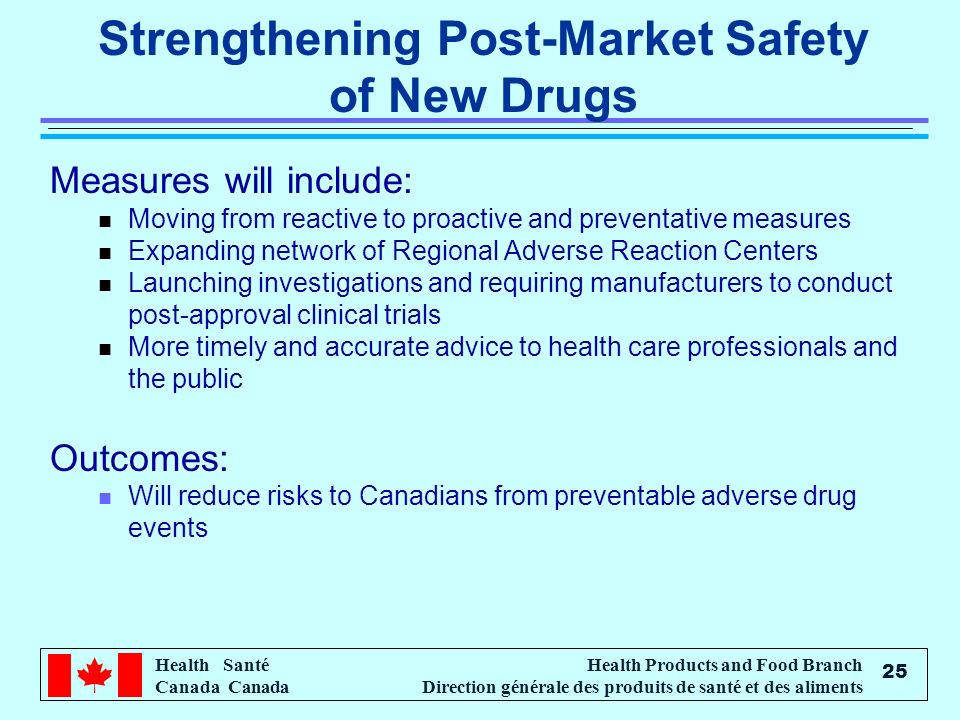 Health Santé Canada Health Products and Food Branch Direction générale des produits de santé et des aliments 25 Strengthening Post-Market Safety of New Drugs Measures will include: n Moving from reactive to proactive and preventative measures n Expanding network of Regional Adverse Reaction Centers n Launching investigations and requiring manufacturers to conduct post-approval clinical trials n More timely and accurate advice to health care professionals and the public Outcomes: n Will reduce risks to Canadians from preventable adverse drug events