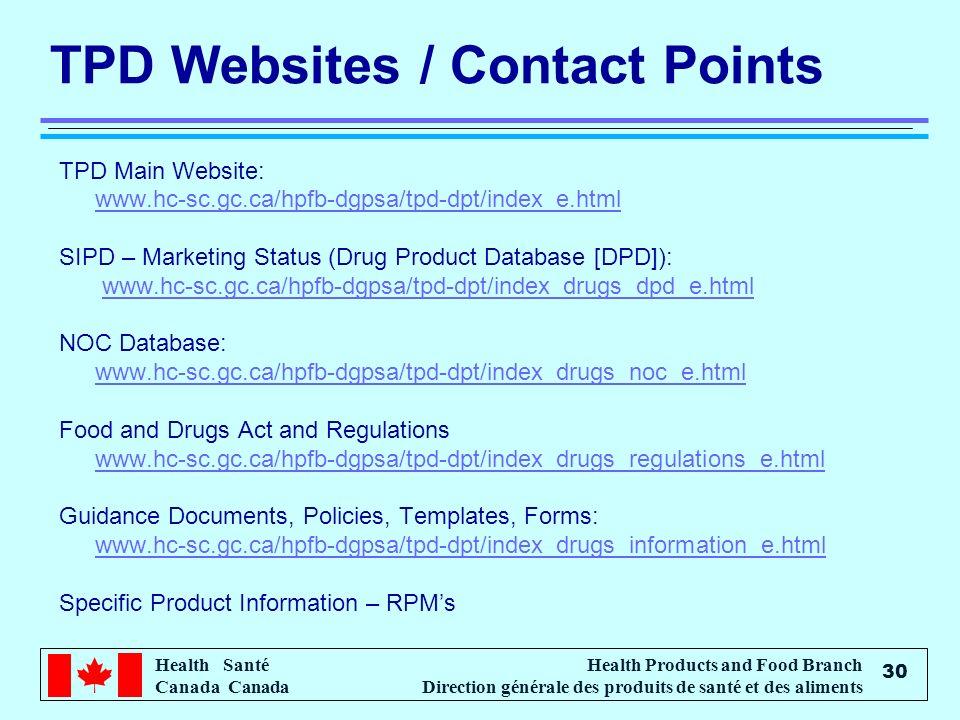 Health Santé Canada Health Products and Food Branch Direction générale des produits de santé et des aliments 30 TPD Websites / Contact Points TPD Main Website: www.hc-sc.gc.ca/hpfb-dgpsa/tpd-dpt/index_e.html SIPD – Marketing Status (Drug Product Database [DPD]): www.hc-sc.gc.ca/hpfb-dgpsa/tpd-dpt/index_drugs_dpd_e.html NOC Database: www.hc-sc.gc.ca/hpfb-dgpsa/tpd-dpt/index_drugs_noc_e.html Food and Drugs Act and Regulations www.hc-sc.gc.ca/hpfb-dgpsa/tpd-dpt/index_drugs_regulations_e.html Guidance Documents, Policies, Templates, Forms: www.hc-sc.gc.ca/hpfb-dgpsa/tpd-dpt/index_drugs_information_e.html Specific Product Information – RPMs