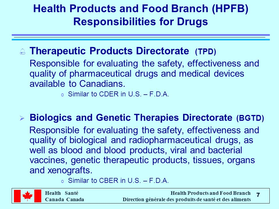 Health Santé Canada Health Products and Food Branch Direction générale des produits de santé et des aliments 7 Health Products and Food Branch (HPFB) Responsibilities for Drugs % Therapeutic Products Directorate (TPD) Responsible for evaluating the safety, effectiveness and quality of pharmaceutical drugs and medical devices available to Canadians.