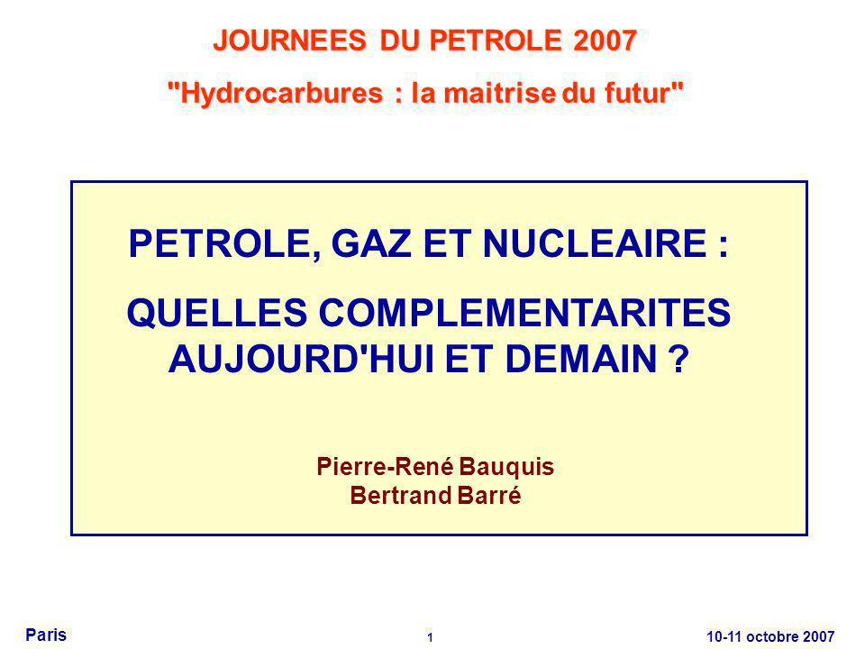 10-11 octobre 2007 1 Paris Pierre-René Bauquis Bertrand Barré JOURNEES DU PETROLE 2007 Hydrocarbures : la maitrise du futur PETROLE, GAZ ET NUCLEAIRE : QUELLES COMPLEMENTARITES AUJOURD HUI ET DEMAIN