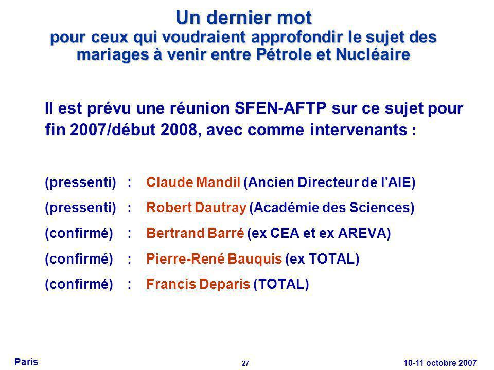 10-11 octobre 2007 27 Paris Un dernier mot pour ceux qui voudraient approfondir le sujet des mariages à venir entre Pétrole et Nucléaire Il est prévu une réunion SFEN-AFTP sur ce sujet pour fin 2007/début 2008, avec comme intervenants : (pressenti):Claude Mandil (Ancien Directeur de l AIE) (pressenti):Robert Dautray (Académie des Sciences) (confirmé):Bertrand Barré (ex CEA et ex AREVA) (confirmé):Pierre-René Bauquis (ex TOTAL) (confirmé):Francis Deparis (TOTAL)