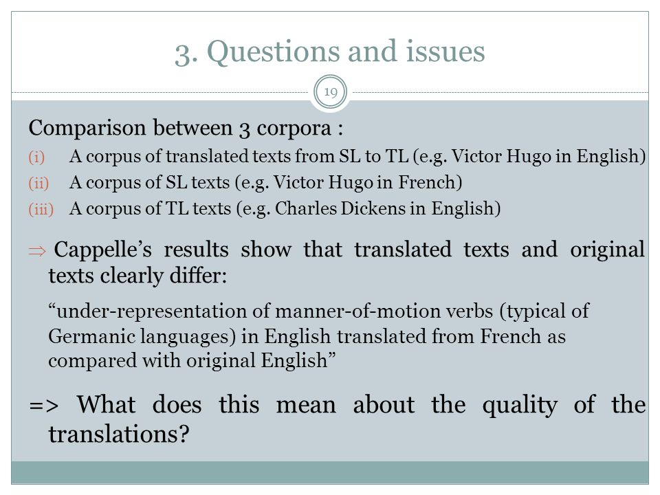 3. Questions and issues Comparison between 3 corpora : (i) A corpus of translated texts from SL to TL (e.g. Victor Hugo in English) (ii) A corpus of S
