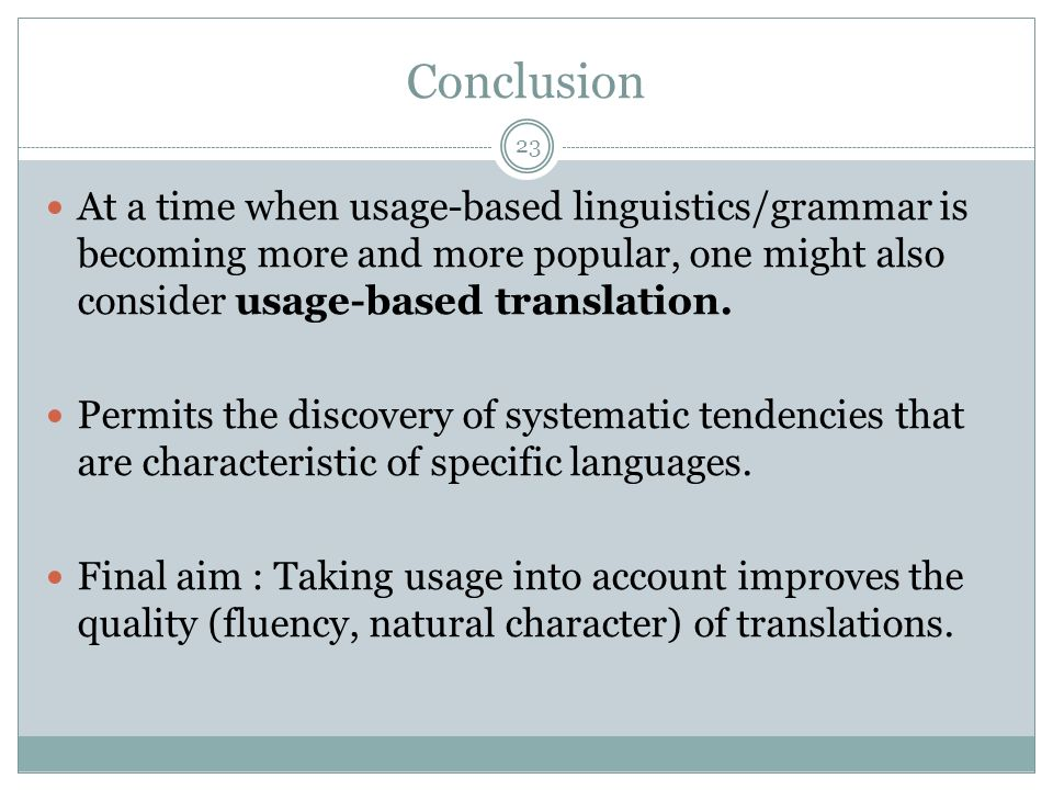 Conclusion At a time when usage-based linguistics/grammar is becoming more and more popular, one might also consider usage-based translation.