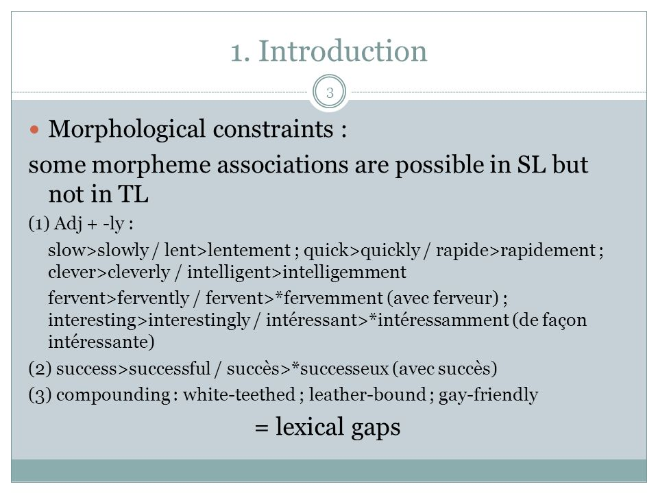 1. Introduction Morphological constraints : some morpheme associations are possible in SL but not in TL (1) Adj + -ly : slow>slowly / lent>lentement ;
