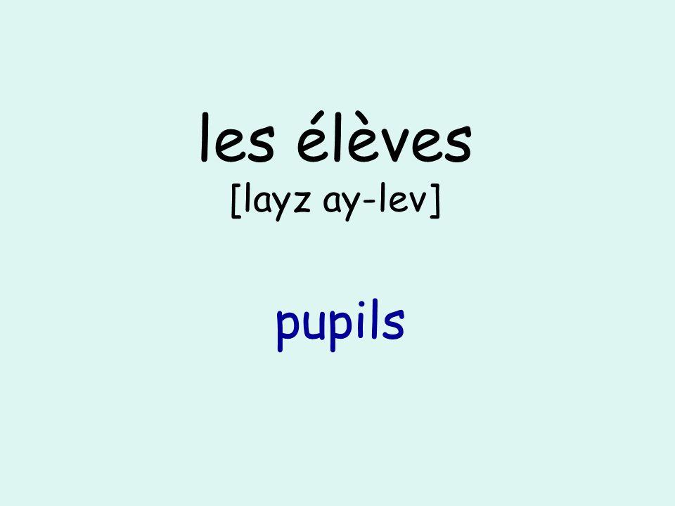 les élèves [layz ay-lev] pupils