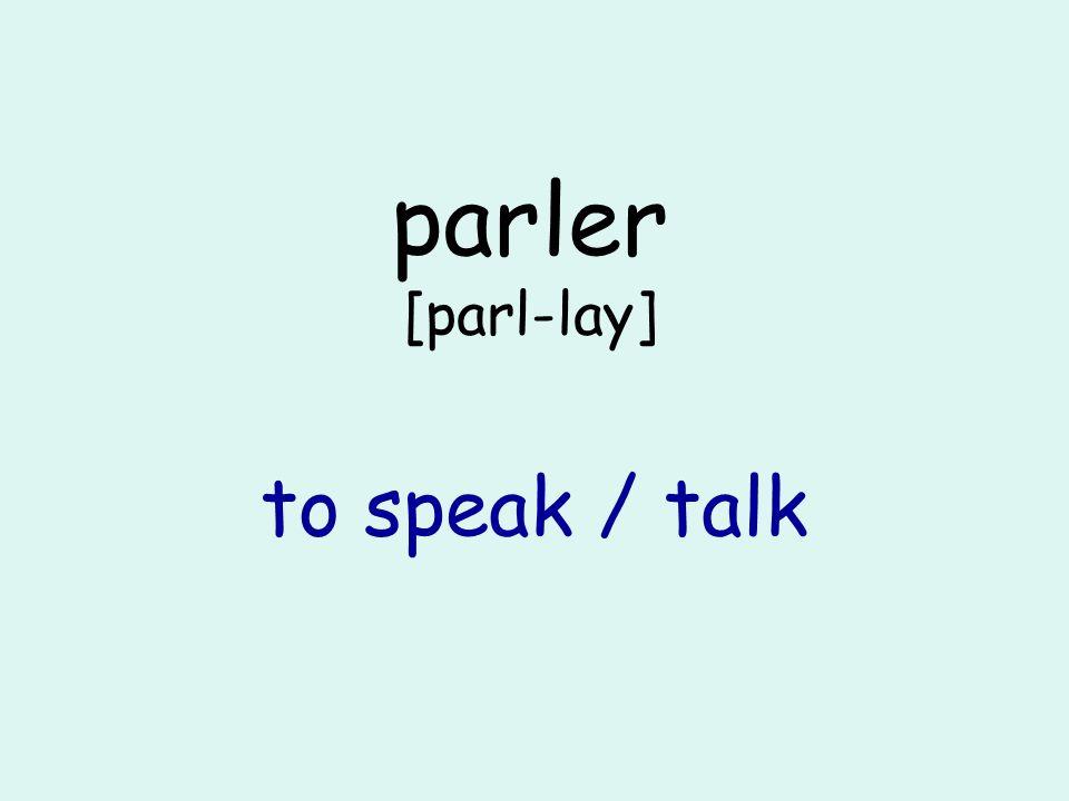 parler [parl-lay] to speak / talk