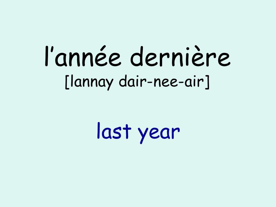 lannée dernière [lannay dair-nee-air] last year