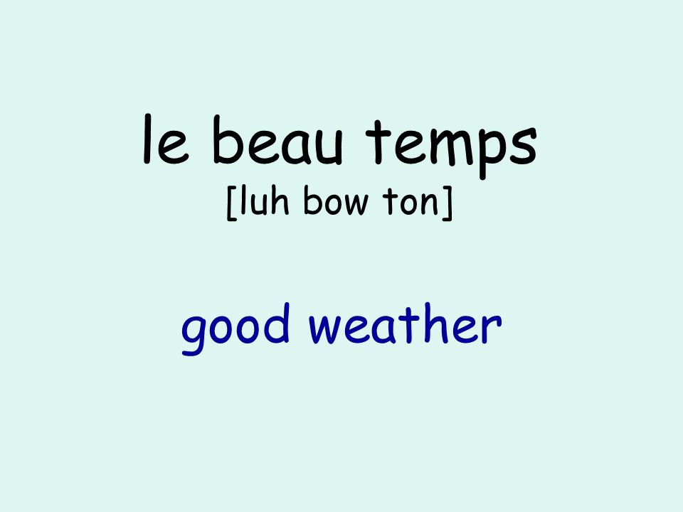 le beau temps [luh bow ton] good weather