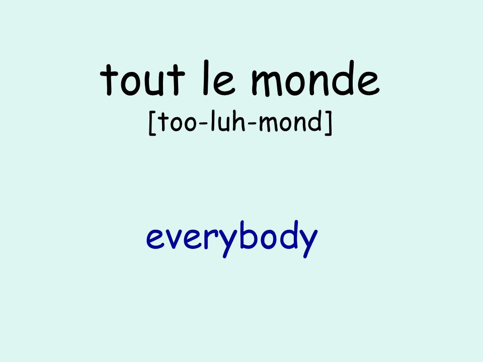 tout le monde [too-luh-mond] everybody