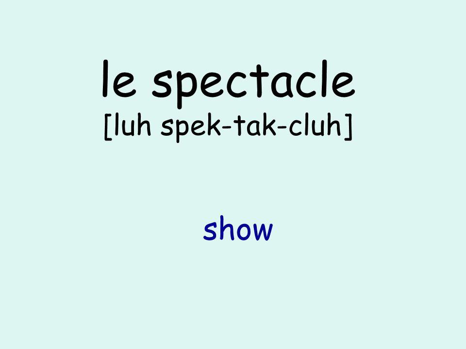 le spectacle [luh spek-tak-cluh] show