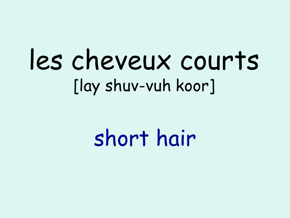 les cheveux courts [lay shuv-vuh koor] short hair