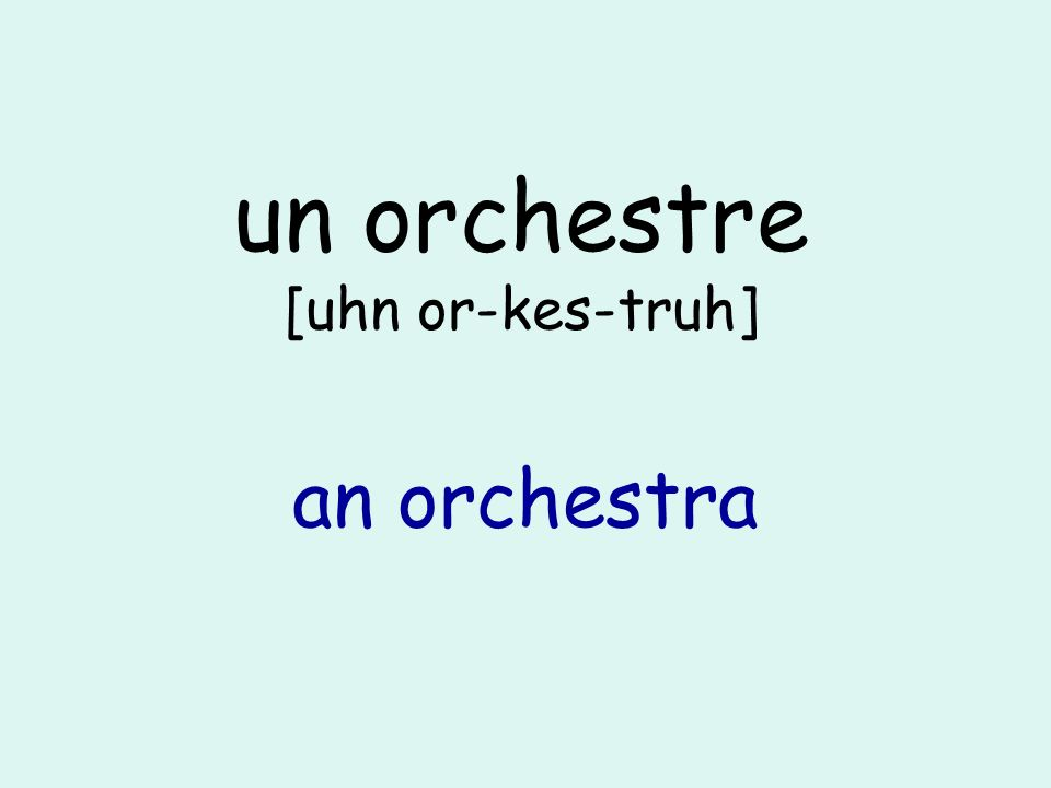 un orchestre [uhn or-kes-truh] an orchestra