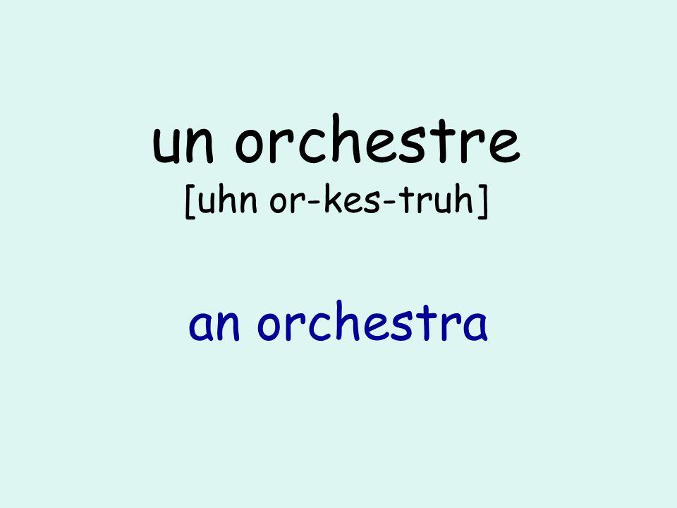 un orchestre [uhn or-kes-truh] an orchestra