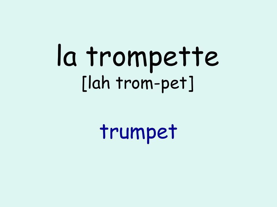 la trompette [lah trom-pet] trumpet