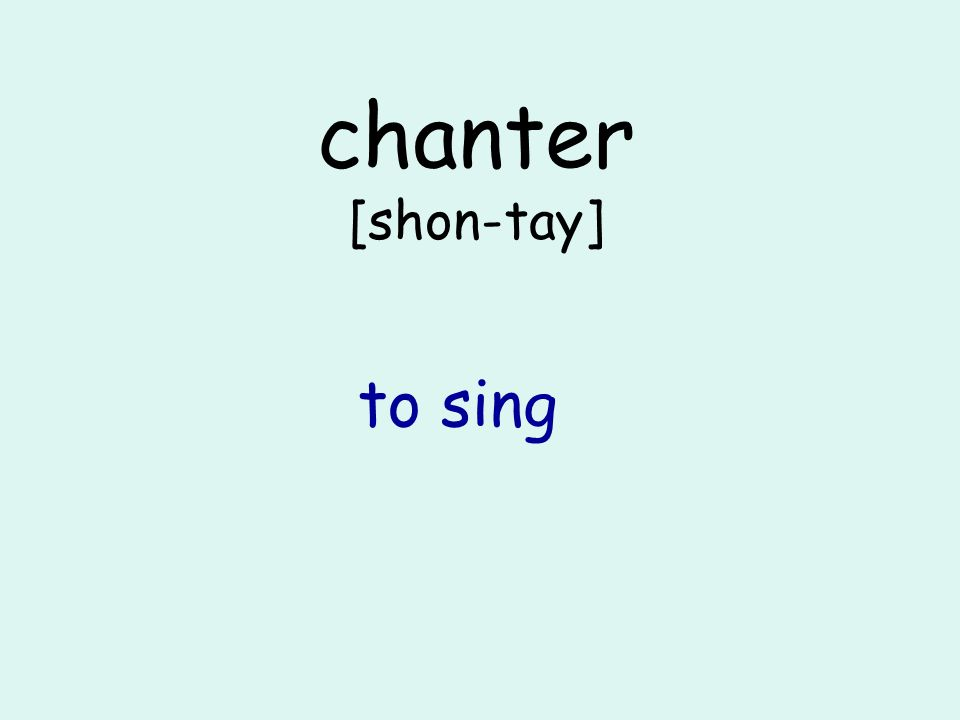 chanter [shon-tay] to sing