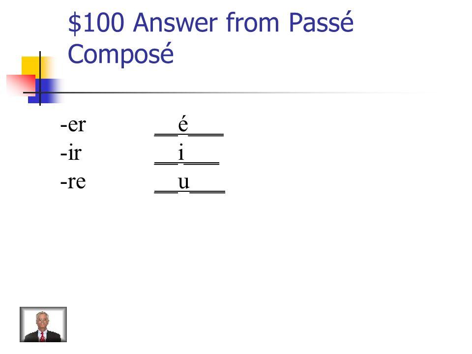 $100 Question from Passé Composé Give the passé composé endings for regular verbs.