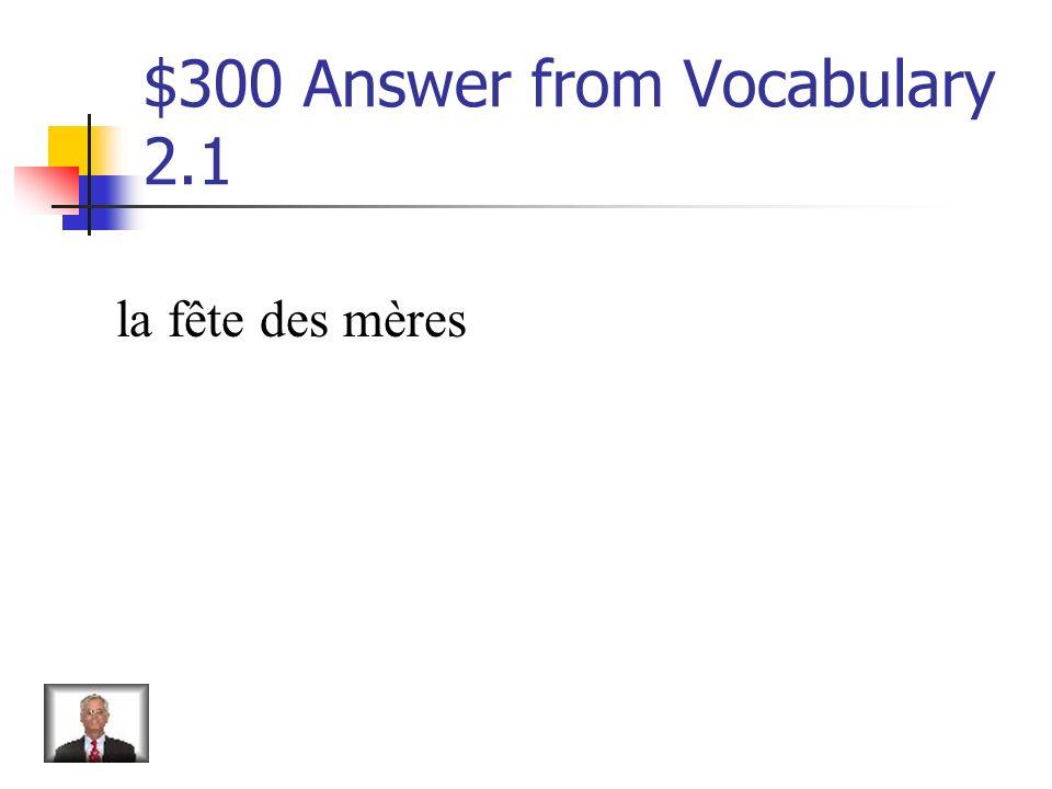 $300 Question from Vocabulary 2.1 Je vais acheter un bouquet de fleurs pour ma mère pour _________.