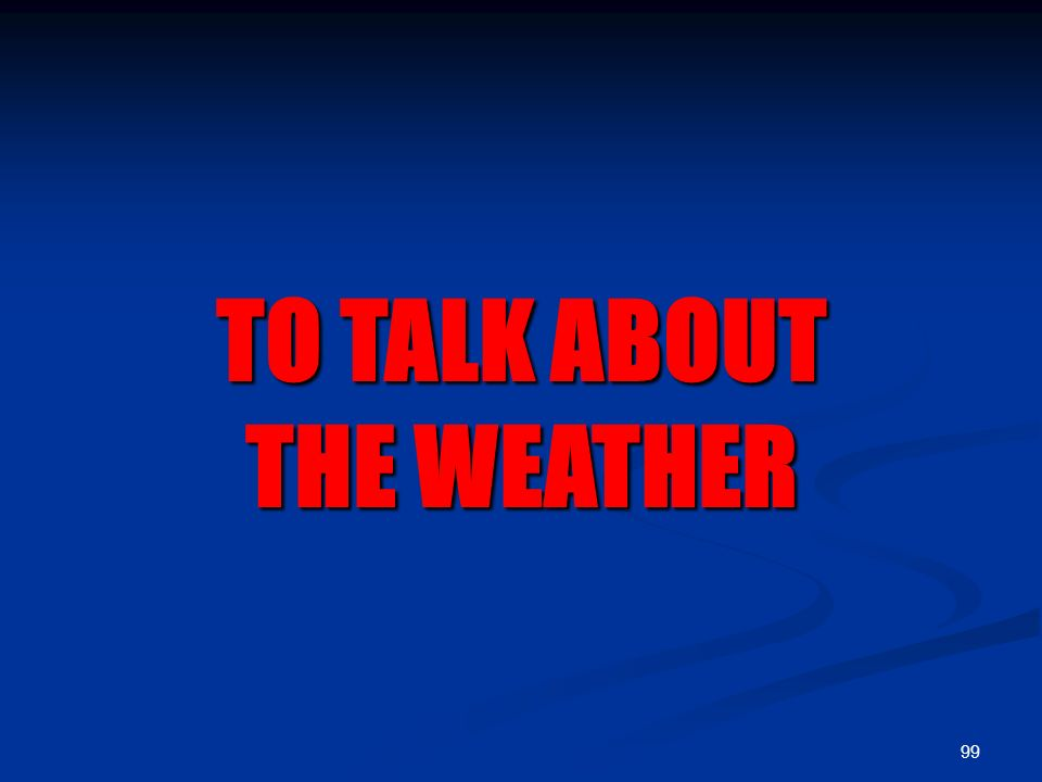 99 TO TALK ABOUT THE WEATHER