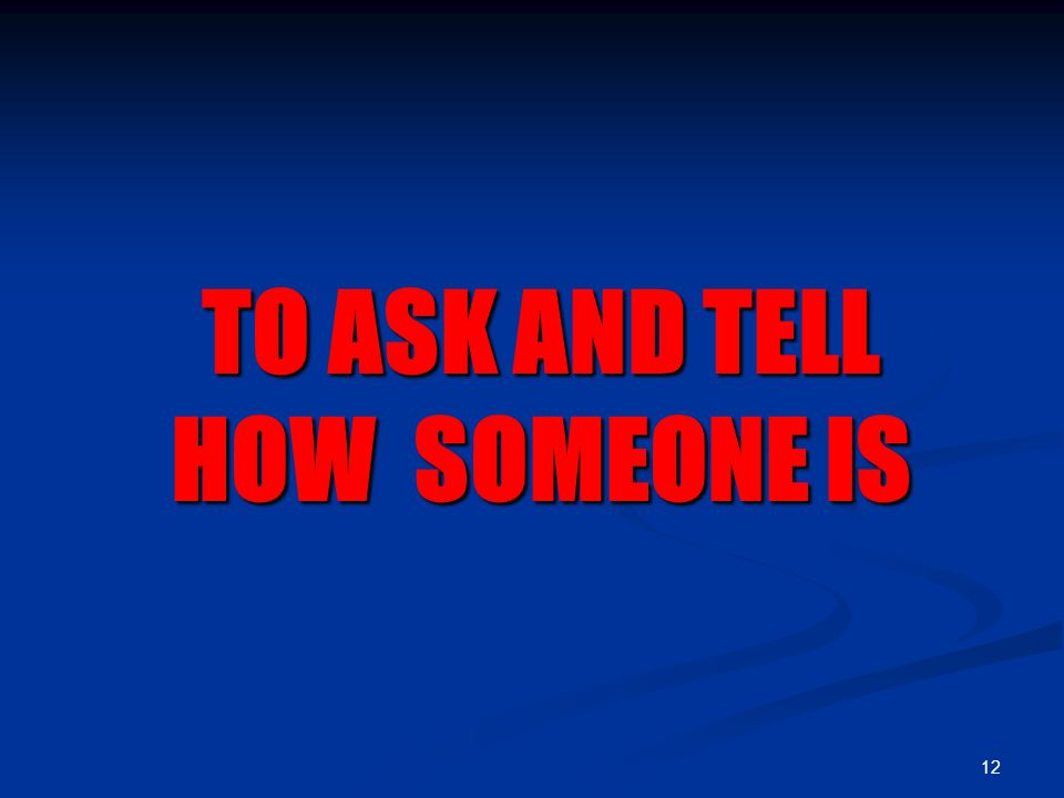 12 TO ASK AND TELL HOW SOMEONE IS