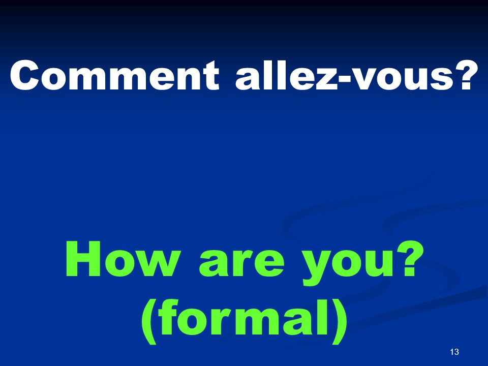 13 Comment allez-vous? How are you? (formal)