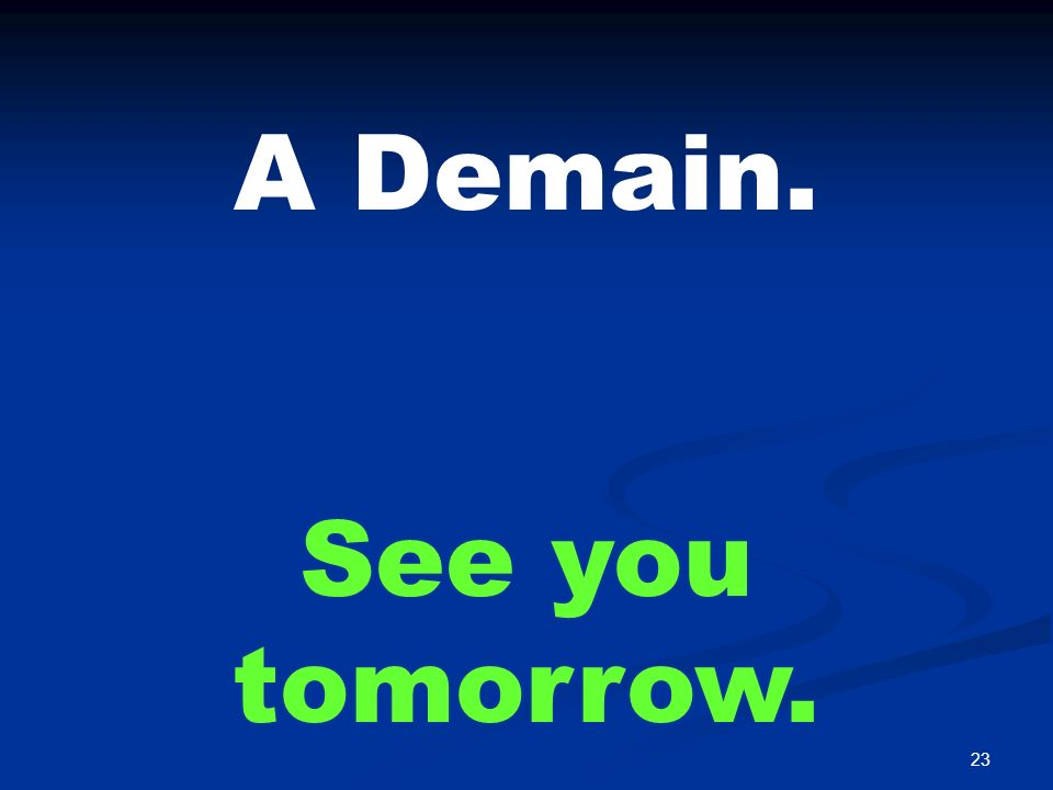 23 A Demain. See you tomorrow.