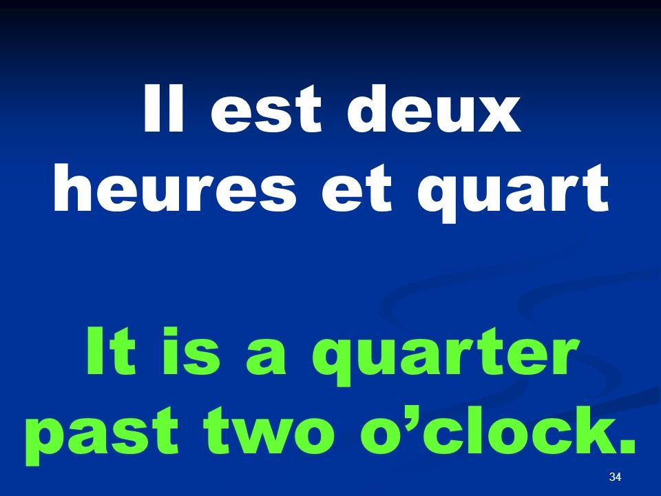 34 Il est deux heures et quart It is a quarter past two oclock.
