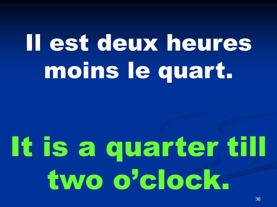 36 Il est deux heures moins le quart. It is a quarter till two oclock.