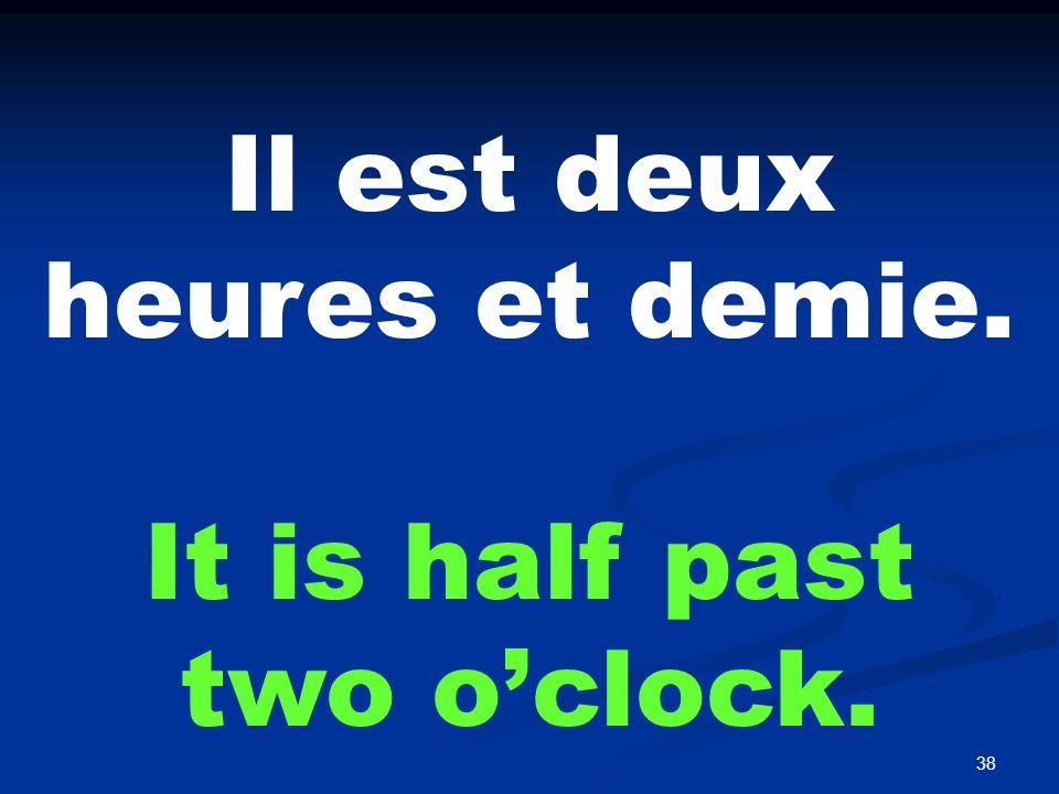 38 Il est deux heures et demie. It is half past two oclock.