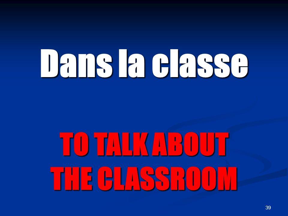 39 Dans la classe TO TALK ABOUT THE CLASSROOM