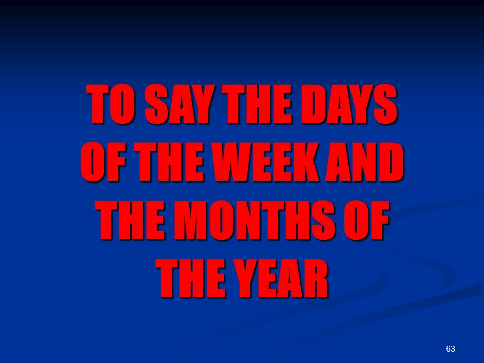 63 TO SAY THE DAYS OF THE WEEK AND THE MONTHS OF THE YEAR