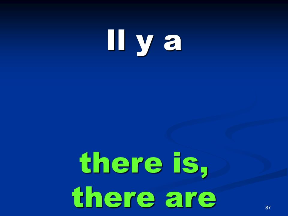 87 Il y a there is, there are