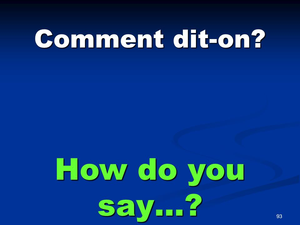 93 Comment dit-on? How do you say…?
