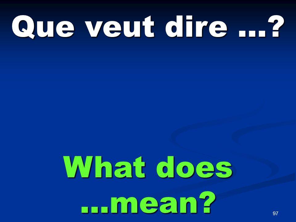97 Que veut dire …? What does …mean?