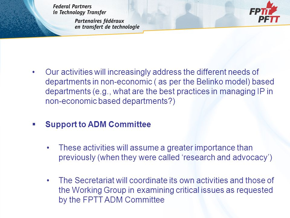 Our activities will increasingly address the different needs of departments in non-economic ( as per the Belinko model) based departments (e.g., what are the best practices in managing IP in non-economic based departments ) Support to ADM Committee These activities will assume a greater importance than previously (when they were called research and advocacy) The Secretariat will coordinate its own activities and those of the Working Group in examining critical issues as requested by the FPTT ADM Committee