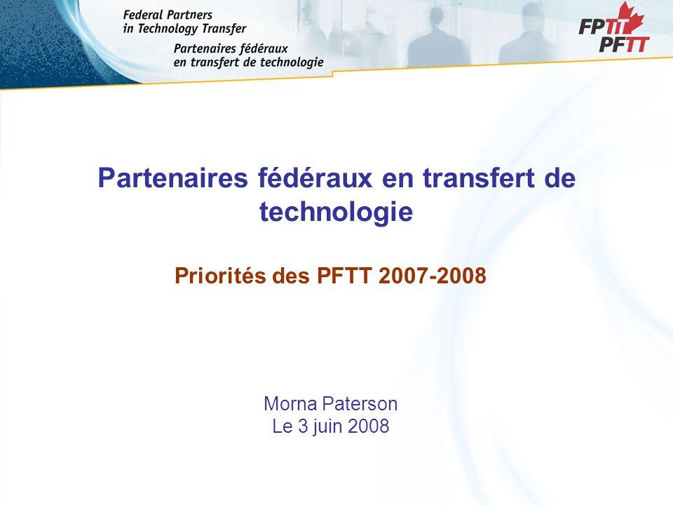 Partenaires fédéraux en transfert de technologie Priorités des PFTT 2007-2008 Morna Paterson Le 3 juin 2008