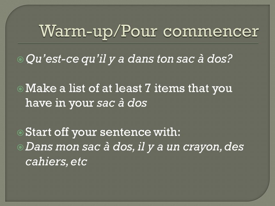 Quest-ce quil y a dans ton sac à dos? Make a list of at least 7 items that you have in your sac à dos Start off your sentence with: Dans mon sac à dos