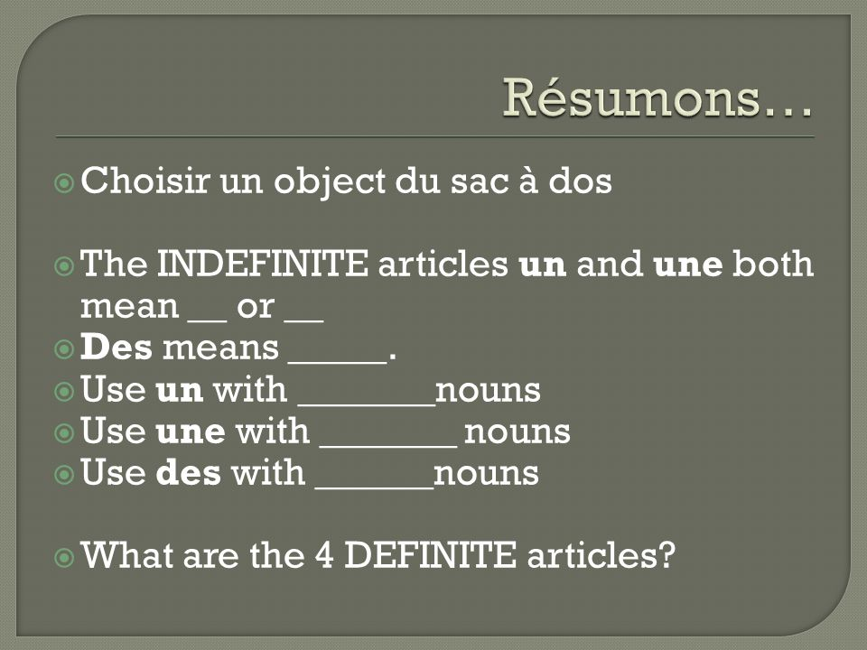 Choisir un object du sac à dos The INDEFINITE articles un and une both mean __ or __ Des means _____.