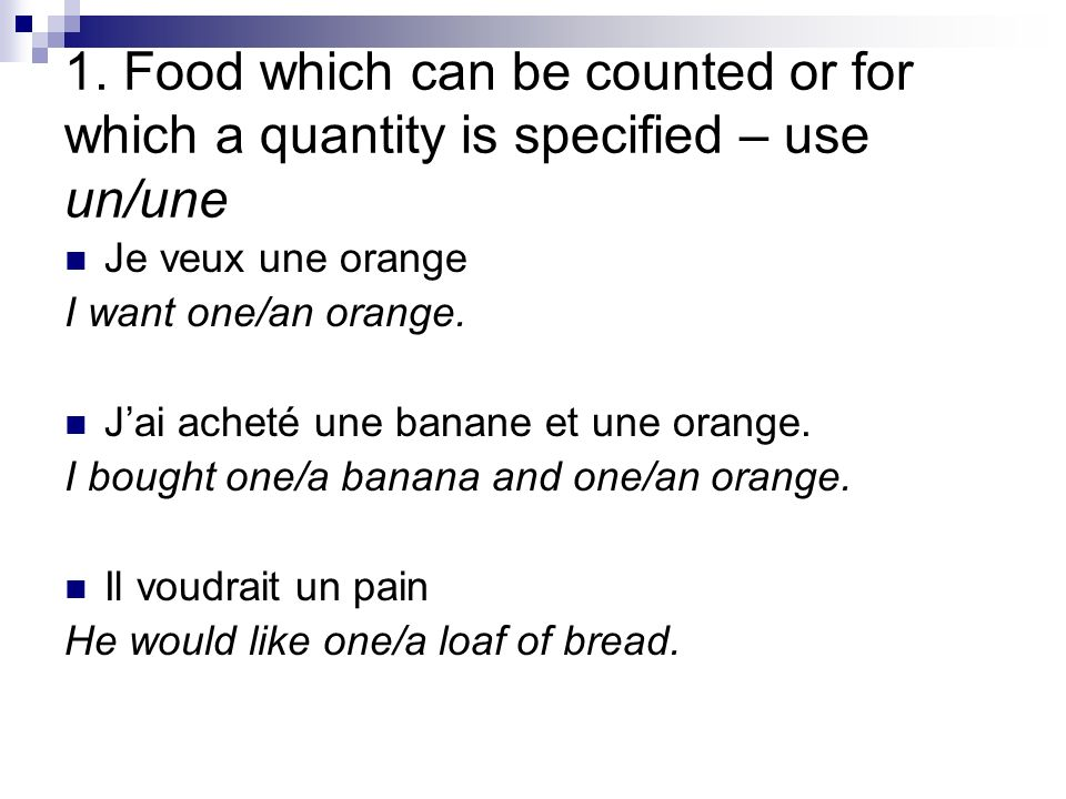 1. Food which can be counted or for which a quantity is specified – use un/une Je veux une orange I want one/an orange. Jai acheté une banane et une o