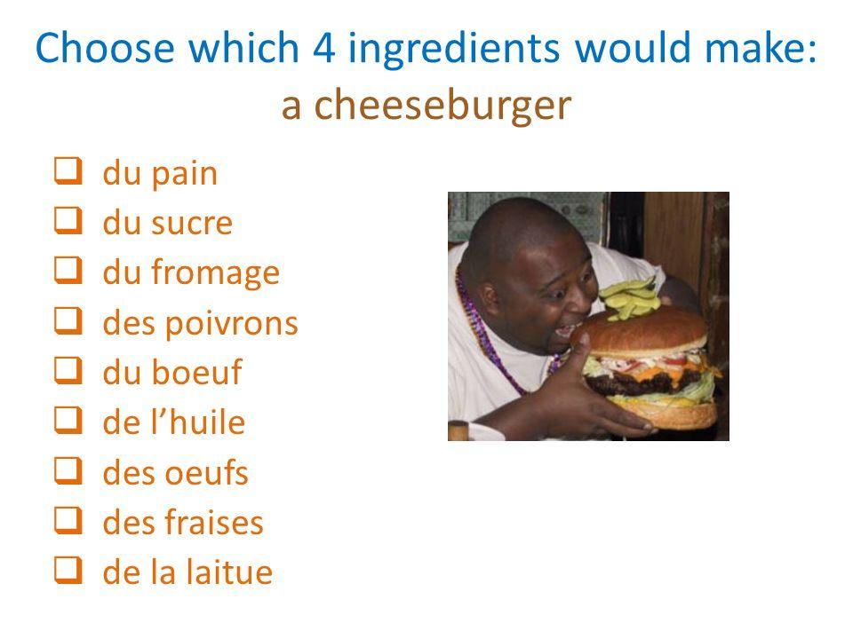 Choose which 4 ingredients would make: a cheeseburger du pain du sucre du fromage des poivrons du boeuf de lhuile des oeufs des fraises de la laitue