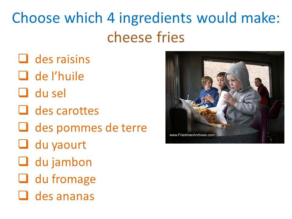 Choose which 4 ingredients would make: cheese fries des raisins de lhuile du sel des carottes des pommes de terre du yaourt du jambon du fromage des a
