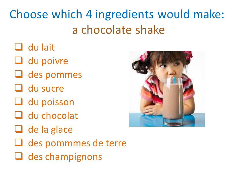 Choose which 4 ingredients would make: a chocolate shake du lait du poivre des pommes du sucre du poisson du chocolat de la glace des pommmes de terre