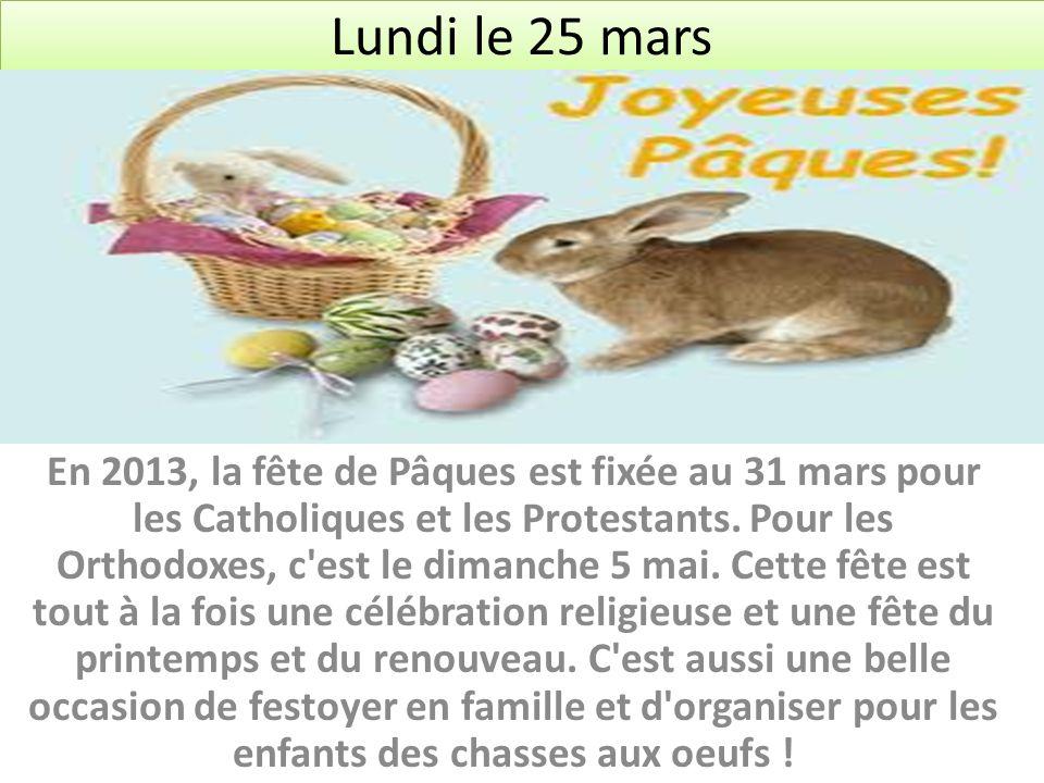 Lundi le 25 mars En 2013, la fête de Pâques est fixée au 31 mars pour les Catholiques et les Protestants. Pour les Orthodoxes, c'est le dimanche 5 mai