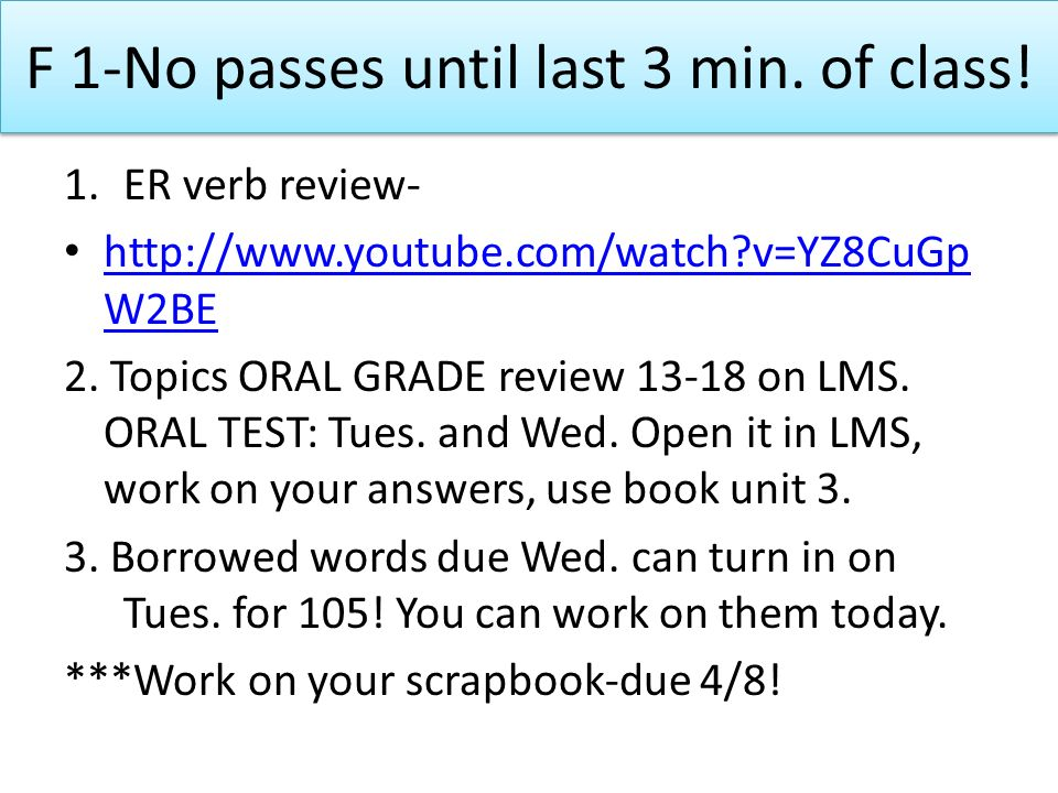 F 1-No passes until last 3 min. of class! 1.ER verb review- http://www.youtube.com/watch?v=YZ8CuGp W2BE http://www.youtube.com/watch?v=YZ8CuGp W2BE 2.